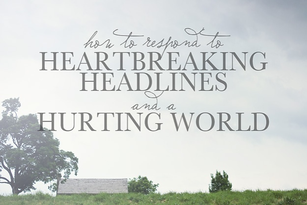 How to Respond to Heartbreaking Headlines and a Hurting World | Faith and Compsition