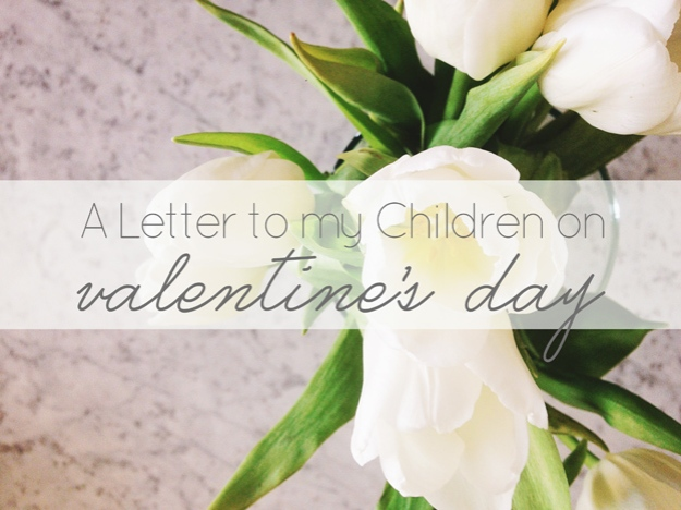 A Letter to my Children on Valentine's Day | Faith and Composition